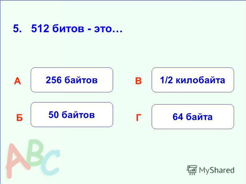 5. 512 битов - это… 256 байтов Б АВ Г 50 байтов 1/2 килобайта 64 байта