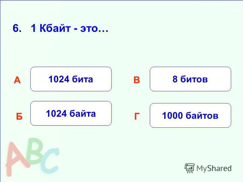 6. 1 Кбайт - это… 1024 бита Б АВ Г 1024 байта 8 битов 1000 байтов
