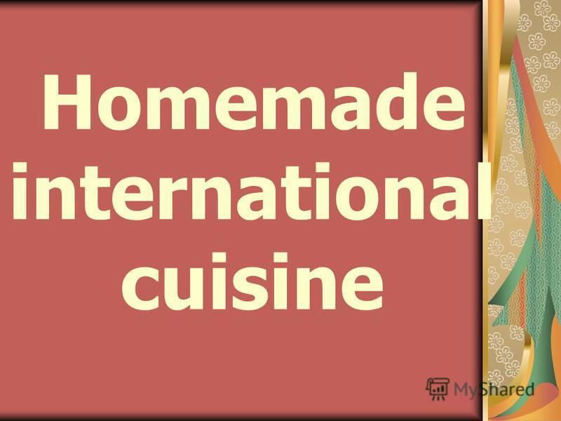Homemade international cuisine