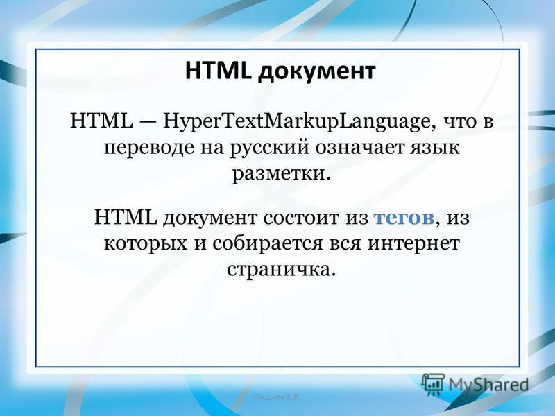 HTML HyperTextMarkupLanguage, что в переводе на русский означает язык разметки. HTML документ состоит из тегов, из которых и собирается вся интернет страничка. HTML документ Пищита Е.В.