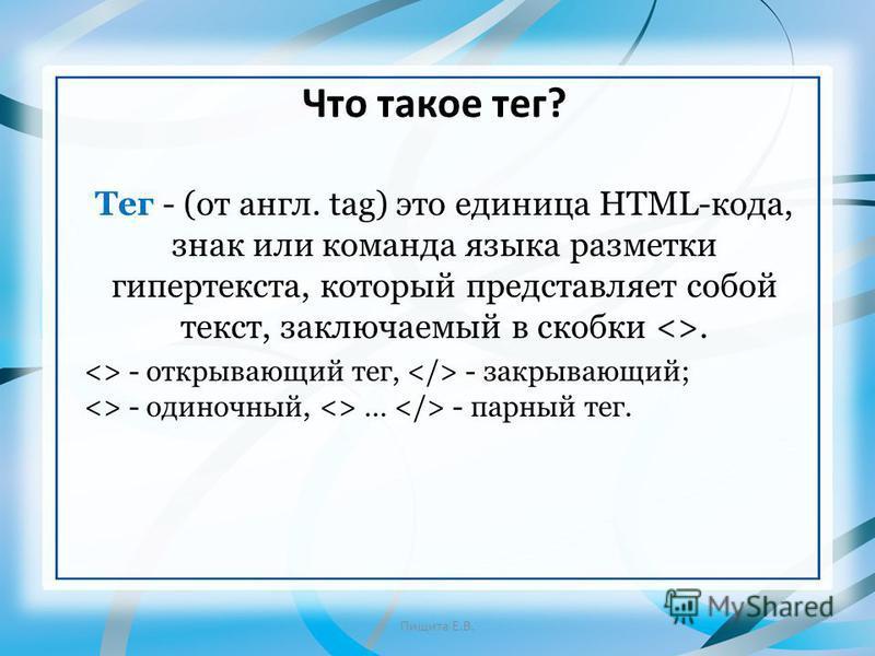 Что такое тег? Пищита Е.В. Тег - (от англ. tag) это единица HTML-кода, знак или команда языка разметки гипертекста, который представляет собой текст, заключаемый в скобки <>. <> - открывающий тег, - закрывающий; <> - одиночный, <> … - парный тег.