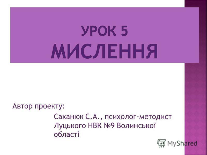 Автор проекту: Саханюк С.А., психолог-методист Луцького НВК 9 Волинської області