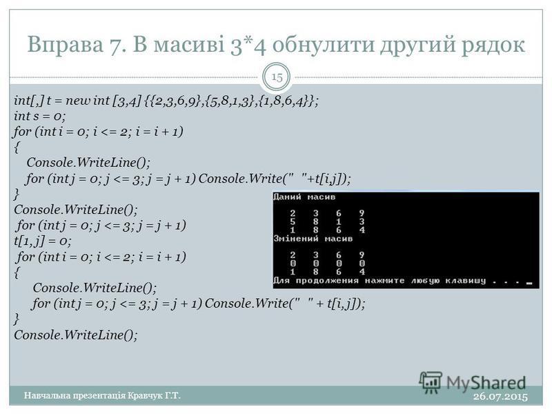 Вправа 7. В масиві 3*4 обнулити другий рядок int[,] t = new int [3,4] {{2,3,6,9},{5,8,1,3},{1,8,6,4}}; int s = 0; for (int i = 0; i <= 2; i = i + 1) { Console.WriteLine(); for (int j = 0; j <= 3; j = j + 1) Console.Write(