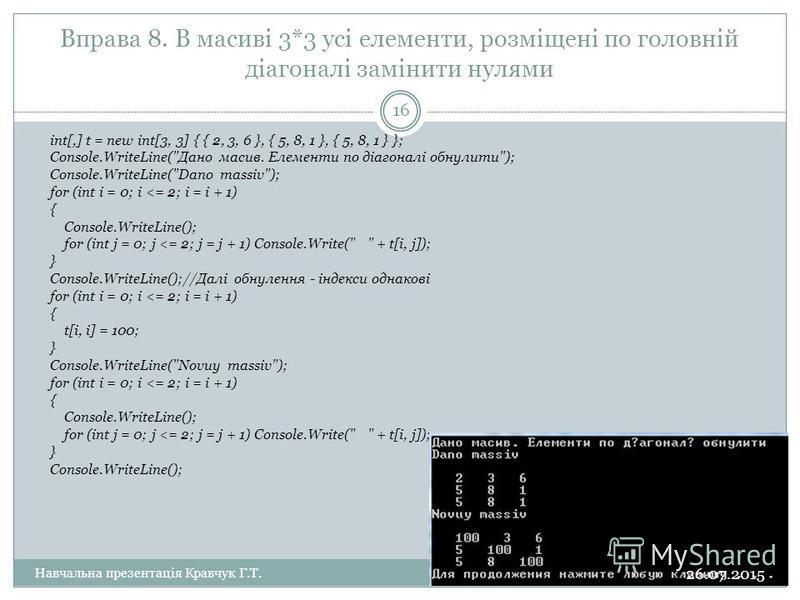 Вправа 8. В масиві 3*3 усі елементи, розміщені по головній діагоналі замінити нулями int[,] t = new int[3, 3] { { 2, 3, 6 }, { 5, 8, 1 }, { 5, 8, 1 } }; Console.WriteLine(