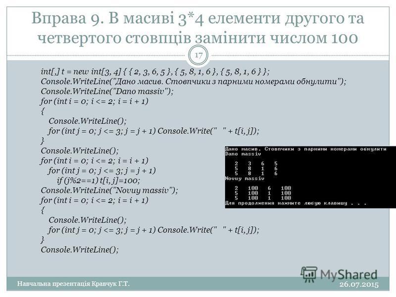 Вправа 9. В масиві 3*4 елементи другого та четвертого стовпців замінити числом 100 int[,] t = new int[3, 4] { { 2, 3, 6, 5 }, { 5, 8, 1, 6 }, { 5, 8, 1, 6 } }; Console.WriteLine(