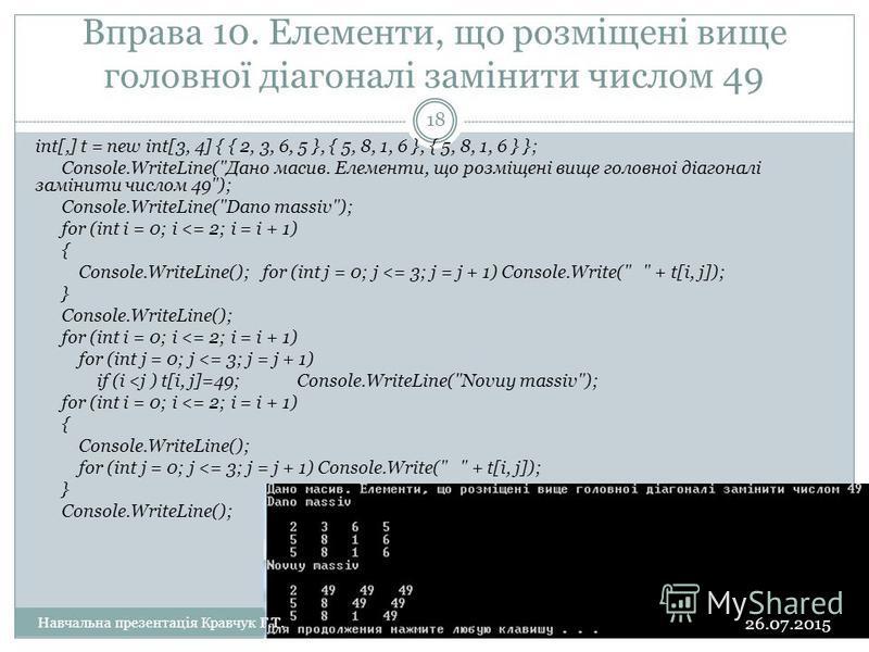 Вправа 10. Елементи, що розмiщенi вище головної дiагоналi замiнити числом 49 int[,] t = new int[3, 4] { { 2, 3, 6, 5 }, { 5, 8, 1, 6 }, { 5, 8, 1, 6 } }; Console.WriteLine(