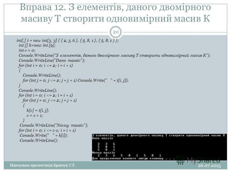 Вправа 12. З елементiв, даного двомiрного масиву Т створити одновимiрний масив К int[,] t = new int[3, 3] { { 2, 3, 6 }, { 5, 8, 1 }, { 5, 8, 1 } }; int [] k=new int [9]; int c = 0; Console.WriteLine(