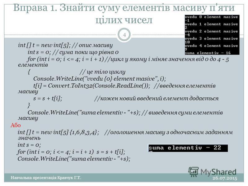 Вправа 1. Знайти суму елементів масиву п'яти цілих чисел int [] t = new int[5]; // опис масиву int s = 0; // сума поки що рівна 0 for (int i = 0; i <= 4; i = i + 1) //цикл у якому і міняє значення від 0 до 4 - 5 елементів { // це тіло циклу Console.W