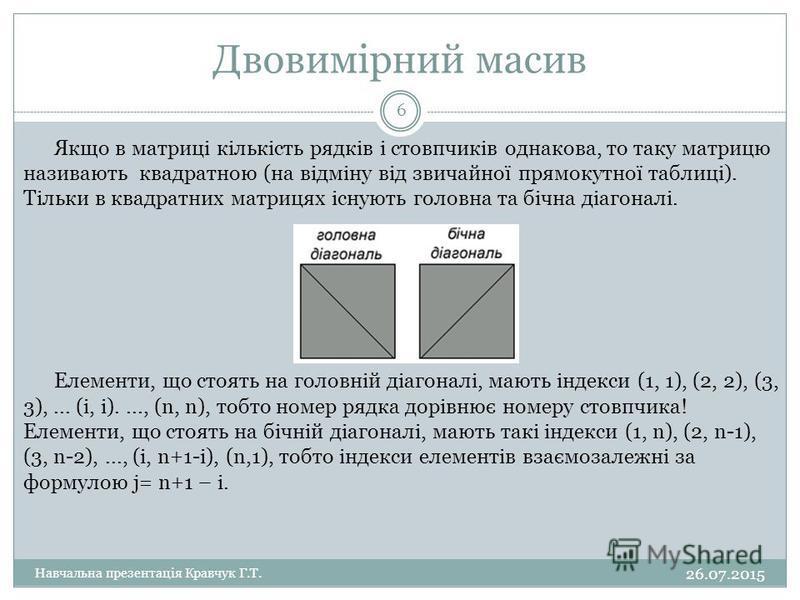 Двовимірний масив Якщо в матриці кількість рядків і стовпчиків однакова, то таку матрицю називають квадратною (на відміну від звичайної прямокутної таблиці). Тільки в квадратних матрицях існують головна та бічна діагоналі. Елементи, що стоять на голо