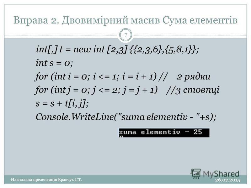 Вправа 2. Двовимірний масив Сума елементів int[,] t = new int [2,3] {{2,3,6},{5,8,1}}; int s = 0; for (int i = 0; i <= 1; i = i + 1) // 2 рядки for (int j = 0; j <= 2; j = j + 1) //3 стовпці s = s + t[i, j]; Console.WriteLine(