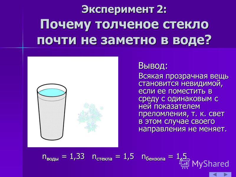 Эксперимент 2: Почему толченое стекло почти не заметно в воде? Вывод: Всякая прозрачная вещь становится невидимой, если ее поместить в среду с одинаковым с ней показателем преломления, т. к. свет в этом случае своего направления не меняет. n nn nводы