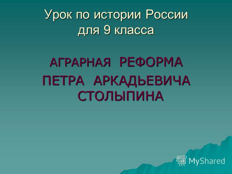 Урок по истории России для 9 класса АГРАРНАЯ РЕФОРМА ПЕТРА АРКАДЬЕВИЧА СТОЛЫПИНА