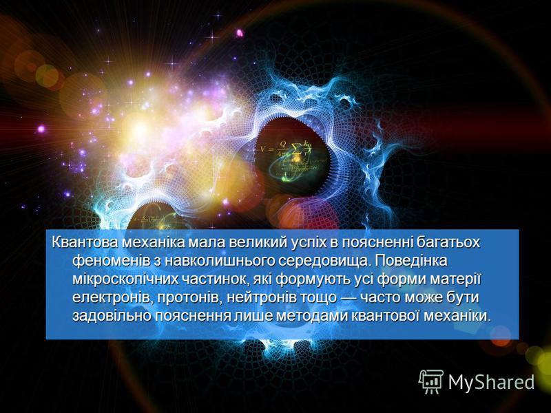 Квантова механіка мала великий успіх в поясненні багатьох феноменів з навколишнього середовища. Поведінка мікроскопічних частинок, які формують усі форми матерії електронів, протонів, нейтронів тощо часто може бути задовільно пояснення лише методами