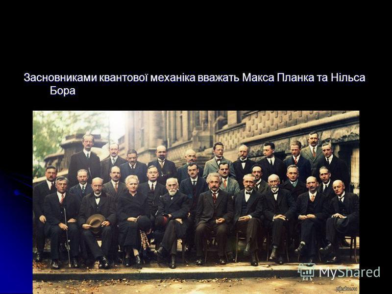 Засновниками квантової механіка вважать Макса Планка та Нільса Бора