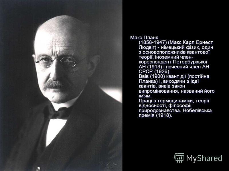 Макс Планк (1858-1947) (Макс Карл Ернест Людвіг) - німецький фізик, один з основоположників квантової теорії, іноземний член- кореспондент Петербурзької АН (1913) і почесний член АН СРСР (1926). Ввів (1900) квант дії (постійна Планка) і, виходячи з і