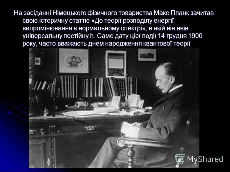 На засіданні Німецького фізичного товариства Макс Планк зачитав свою історичну статтю «До теорії розподілу енергії випромінювання в нормальному спектрі», в якій він ввів універсальну постійну h. Саме дату цієї події 14 грудня 1900 року, часто вважают