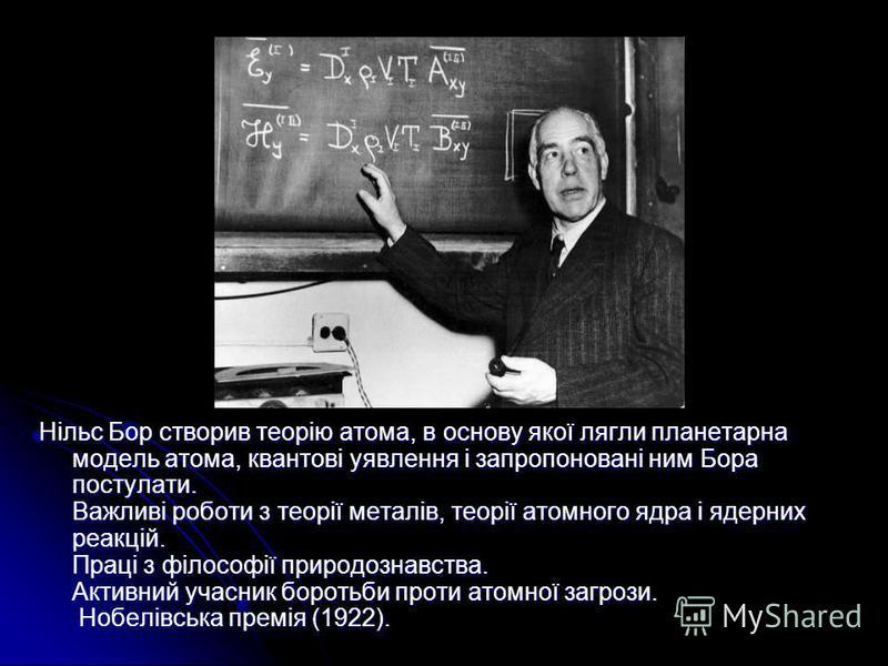 Нільс Бор створив теорію атома, в основу якої лягли планетарна модель атома, квантові уявлення і запропоновані ним Бора постулати. Важливі роботи з теорії металів, теорії атомного ядра і ядерних реакцій. Праці з філософії природознавства. Активний уч