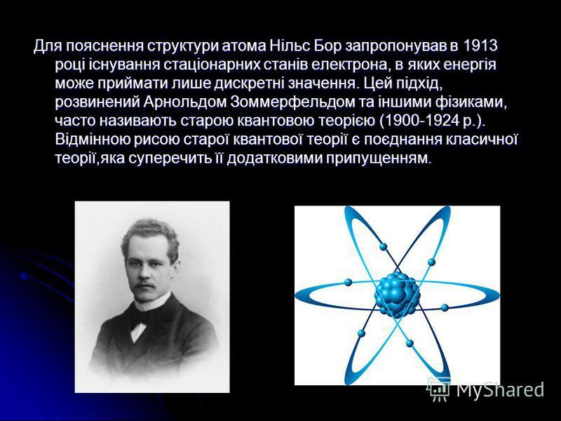 Для пояснення структури атома Нільс Бор запропонував в 1913 році існування стаціонарних станів електрона, в яких енергія може приймати лише дискретні значення. Цей підхід, розвинений Арнольдом Зоммерфельдом та іншими фізиками, часто називають старою