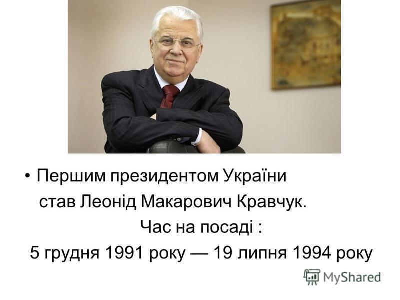 Першим президентом України став Леонід Макарович Кравчук. Час на посаді : 5 грудня 1991 року 19 липня 1994 року
