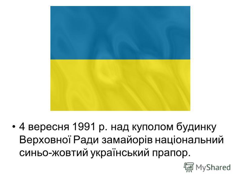 4 вересня 1991 р. над куполом будинку Верховної Ради замайорів національний синьо-жовтий український прапор.