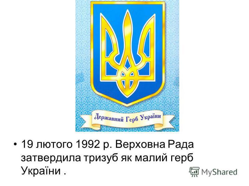 19 лютого 1992 р. Верховна Рада затвердила тризуб як малий герб України.