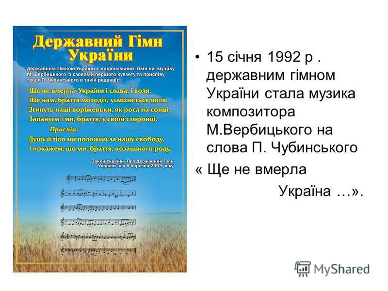 15 січня 1992 р. державним гімном України стала музика композитора М.Вербицького на слова П. Чубинського « Ще не вмерла Україна …».