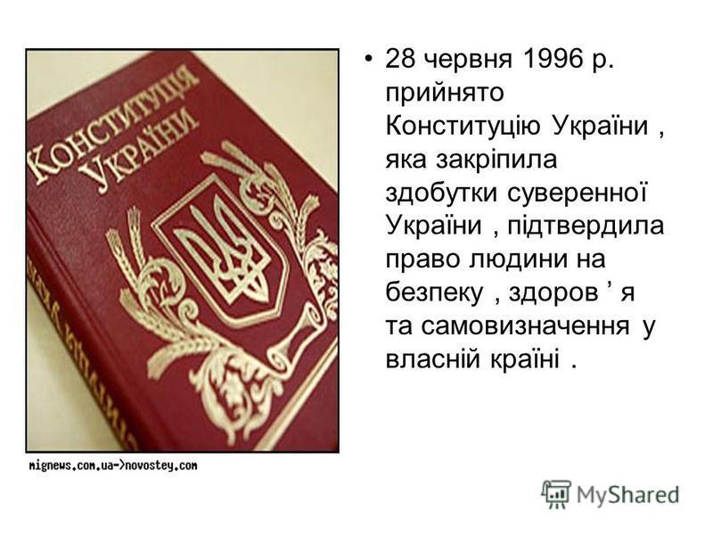 28 червня 1996 р. прийнято Конституцію України, яка закріпила здобутки суверенної України, підтвердила право людини на безпеку, здоров я та самовизначення у власній країні.