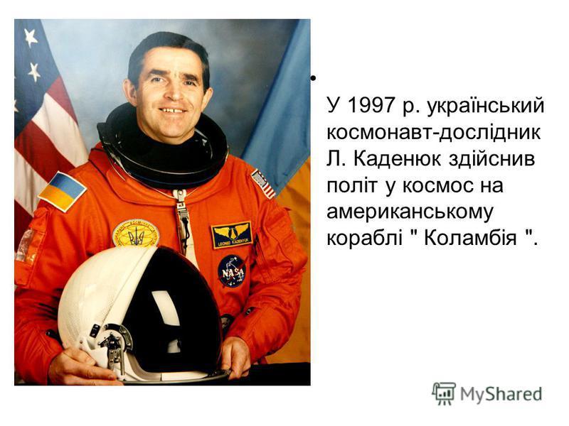 У 1997 р. український космонавт-дослідник Л. Каденюк здійснив політ у космос на американському кораблі  Коламбія .