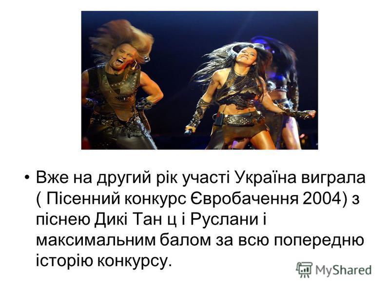 Вже на другий рік участі Україна виграла ( Пісенний конкурс Євробачення 2004) з піснею Дикі Тан ц і Руслани і максимальним балом за всю попередню історію конкурсу.