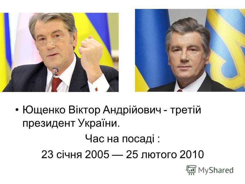 Ющенко Віктор Андрійович - третій президент України. Час на посаді : 23 січня 2005 25 лютого 2010