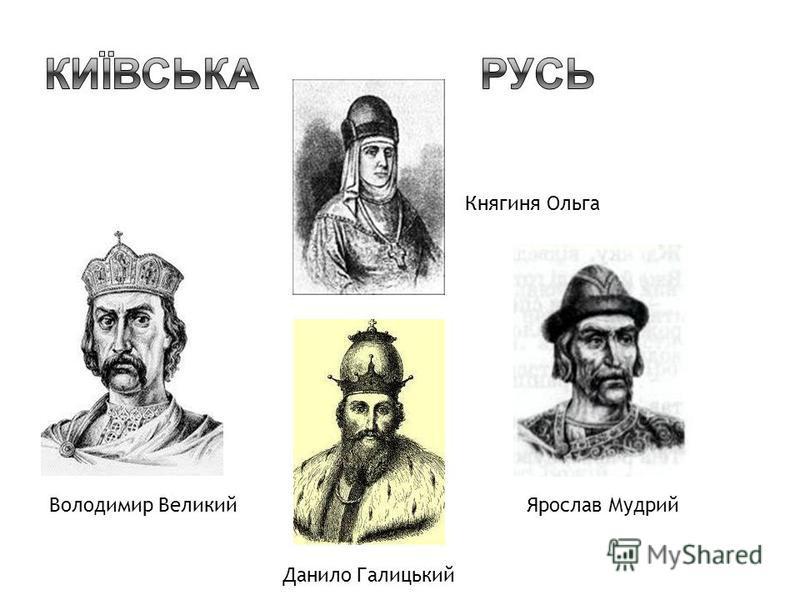 Княгиня Ольга Володимир ВеликийЯрослав Мудрий Данило Галицький