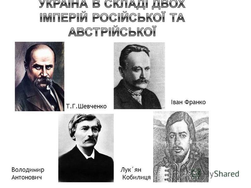 Т.Г.Шевченко Іван Франко Володимир Антонович Лук´ян Кобилиця