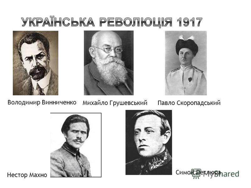 Володимир Винниченко Михайло ГрушевськийПавло Скоропадський Нестор Махно Симон Петлюра
