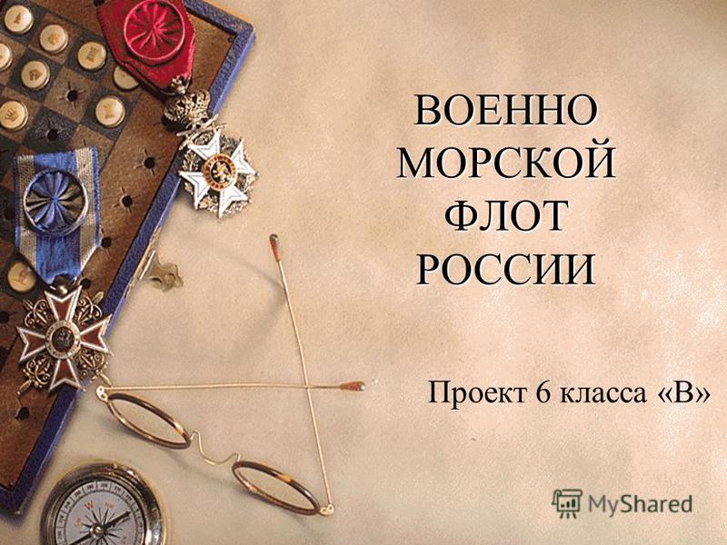 ВОЕННО МОРСКОЙ ФЛОТ РОССИИ Проект 6 класса «В»