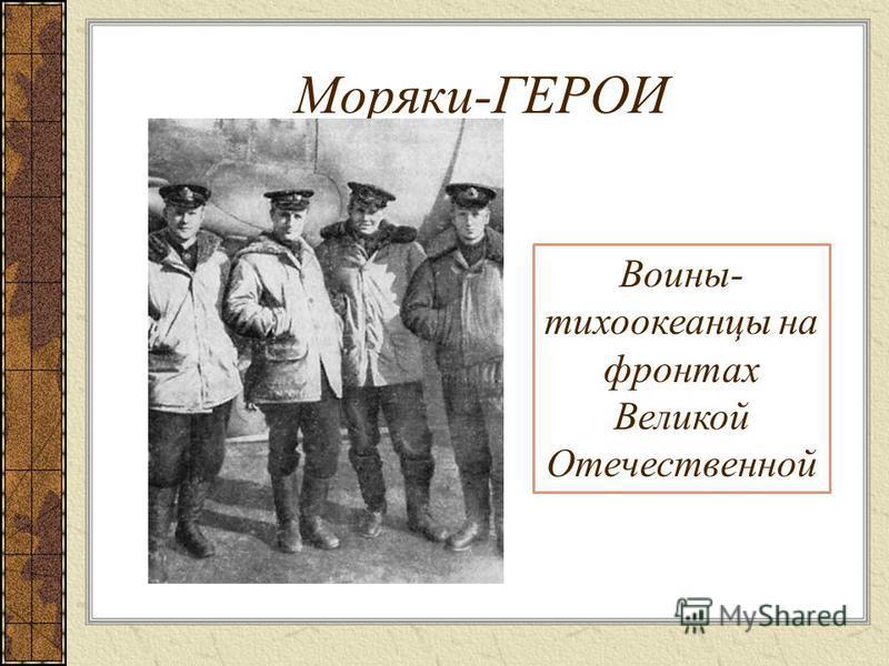 Моряки-ГЕРОИ Воины- тихоокеанцы на фронтах Великой Отечественной