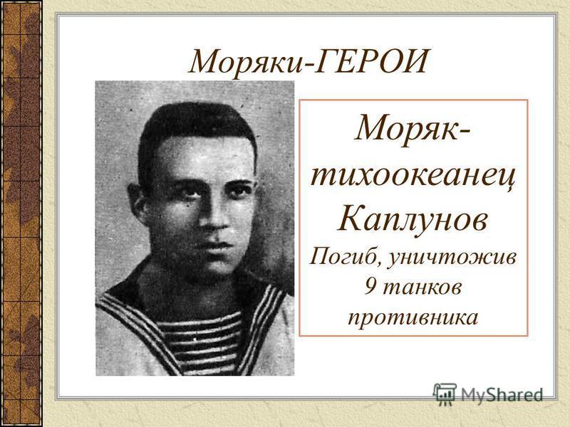 Моряки-ГЕРОИ Моряк- тихоокеанец Каплунов Погиб, уничтожив 9 танков противника