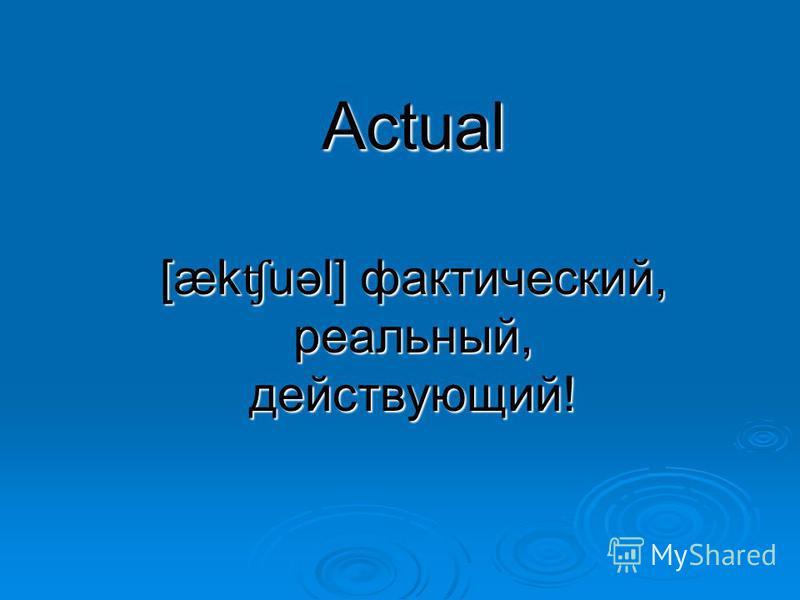 Actual [æk ʧ uəl] фактический, реальный, действующий!