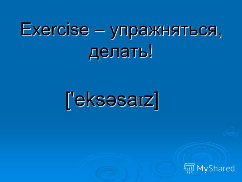 Exercise – упражняться, делать! ['eksəsa ɪ z]