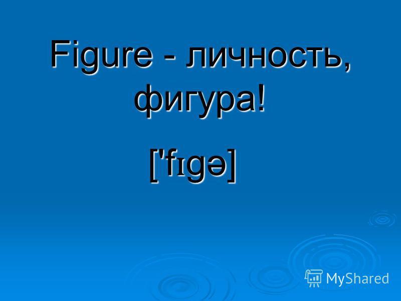 Figure - личность, фигура! ['f ɪ gə]