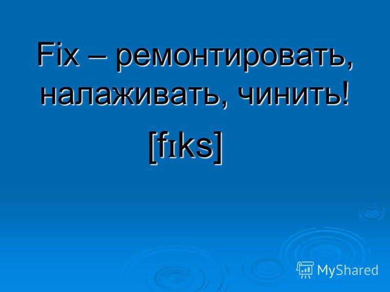Fix – ремонтировать, налаживать, чинить! [f ɪ ks]