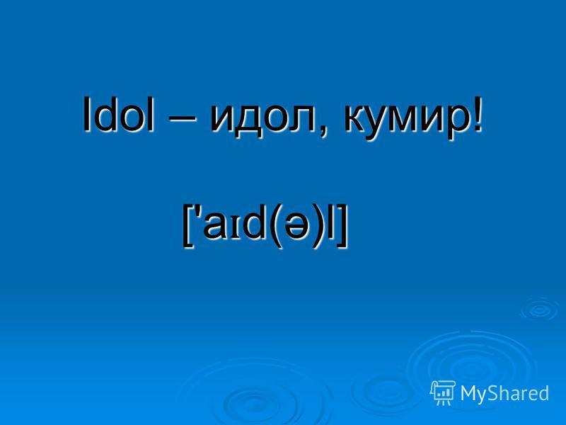 Idol – идол, кумир! ['a ɪ d(ə)l]