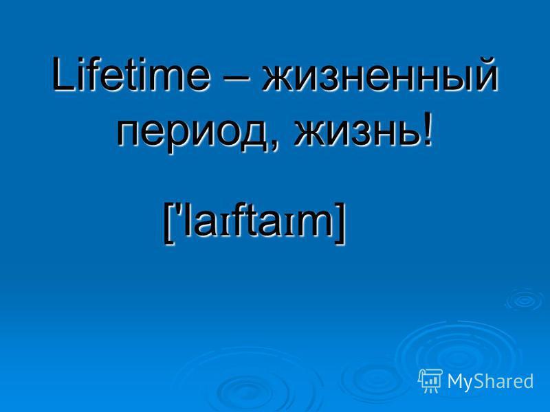 Lifetime – жизненный период, жизнь! ['la ɪ fta ɪ m]