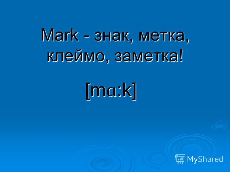 Mark - знак, метка, клеймо, заметка! [m ɑ :k]