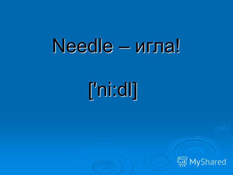 Needle – игла! ['ni:dl]