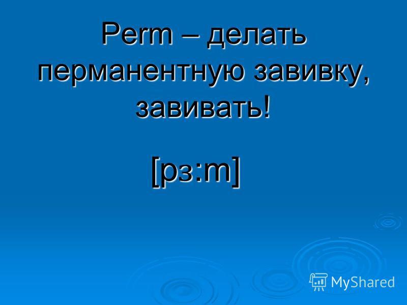 Perm – делать перманентную завивку, завивать! [p ɜ :m]