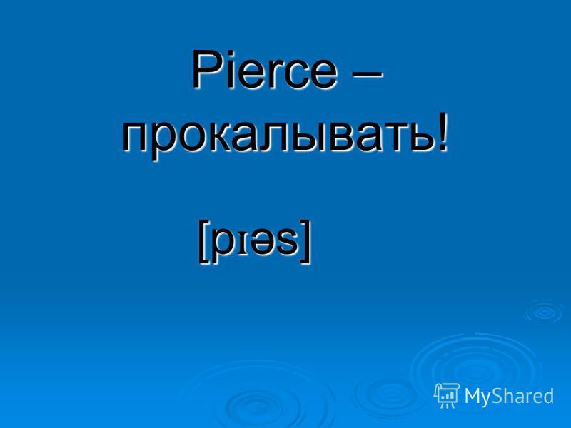 Pierce – прокалывать! [p ɪ əs]