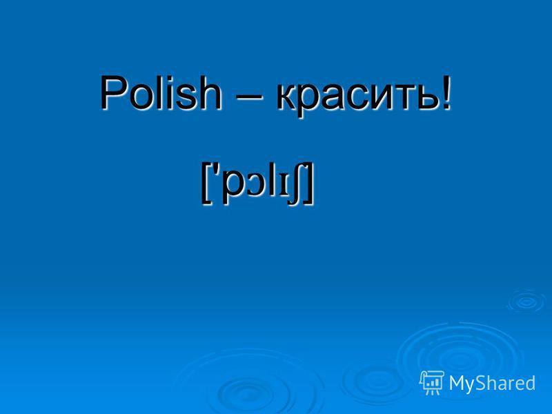 Polish – красить! ['p ɔ l ɪʃ ]