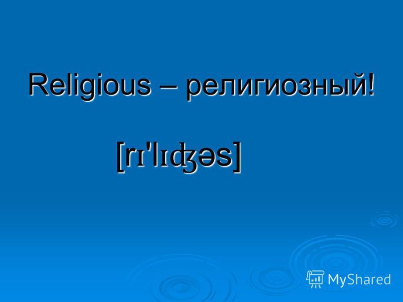 Religious – религиозный! [r ɪ 'l ɪʤ əs]