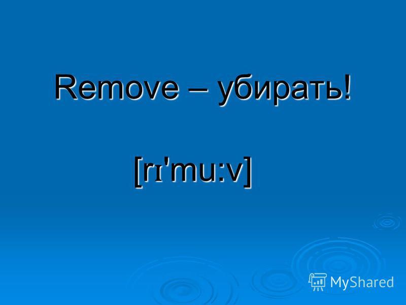 Remove – убирать! [r ɪ 'mu:v]