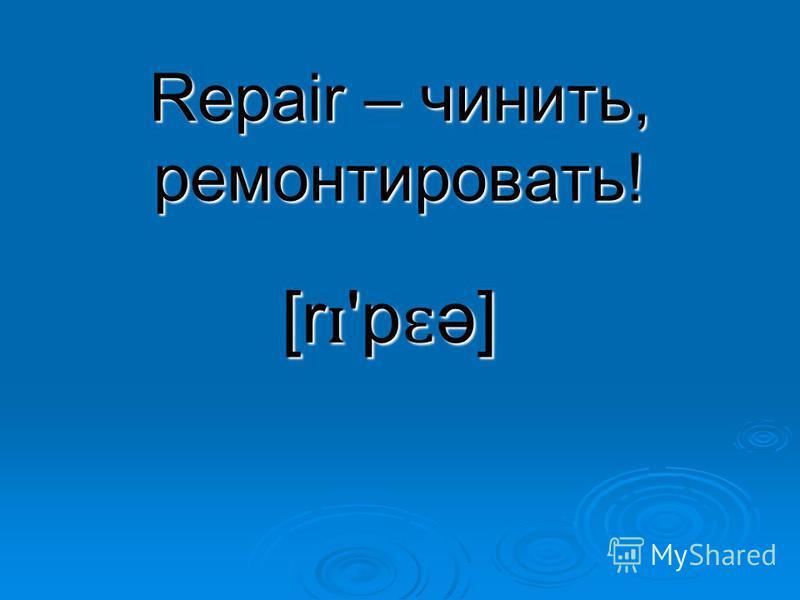 Repair – чинить, ремонтировать! [r ɪ 'p ɛ ə]